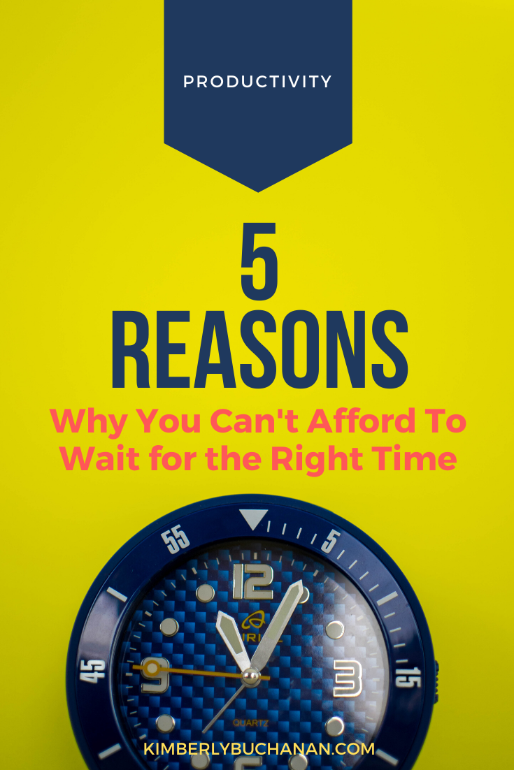 5 Reasons Why You Can't Afford to Wait for the Right Time